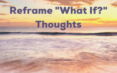 Anxiety Tip: Reframe What If Thoughts